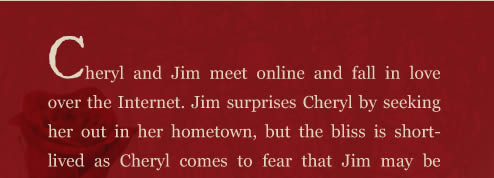 Cheryl and Jim meet online and fall in love over the Internet. Jim surprises Cheryl by seeking her out in her hometown, but the bliss is short-lived as Cheryl comes to fear that Jim may be the murderer terrorizing the town. Jim's modus operandi is chillingly familiar to what's described in the newspapers, and Cheryl must decide whether to trust her new lover or run for her life.  A dark, paranormal love story, A Rose for Cheryl, weaves together a modern day love affair and the story of two star-crossed lovers from the nineteenth century, bound together even in death.  As Cheryl and Jim attempt to solve the mystery of the star-crossed lovers, they eventually discover how their own love story is intertwined with the earlier tragedy.  Will their love end just as tragically?
